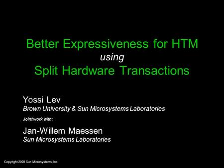 Copyright 2008 Sun Microsystems, Inc Better Expressiveness for HTM using Split Hardware Transactions Yossi Lev Brown University & Sun Microsystems Laboratories.