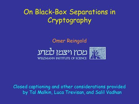 On Black-Box Separations in Cryptography Omer Reingold Closed captioning and other considerations provided by Tal Malkin, Luca Trevisan, and Salil Vadhan.