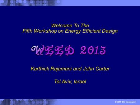 © 2011 IBM Corporation Karthick Rajamani and John Carter Welcome To The Fifth Workshop on Energy Efficient Design Tel Aviv, Israel.