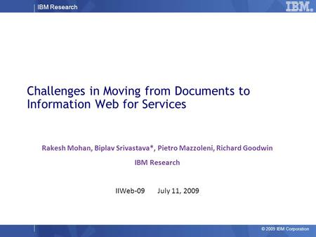 IBM Research © 2009 IBM Corporation Challenges in Moving from Documents to Information Web for Services Rakesh Mohan, Biplav Srivastava*, Pietro Mazzoleni,