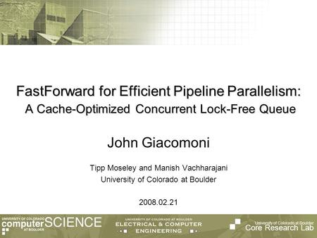 University of Colorado at Boulder Core Research Lab FastForward for Efficient Pipeline Parallelism: A Cache-Optimized Concurrent Lock-Free Queue Tipp Moseley.