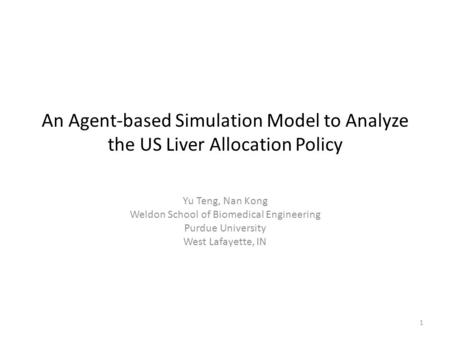 An Agent-based Simulation Model to Analyze the US Liver Allocation Policy Yu Teng, Nan Kong Weldon School of Biomedical Engineering Purdue University West.