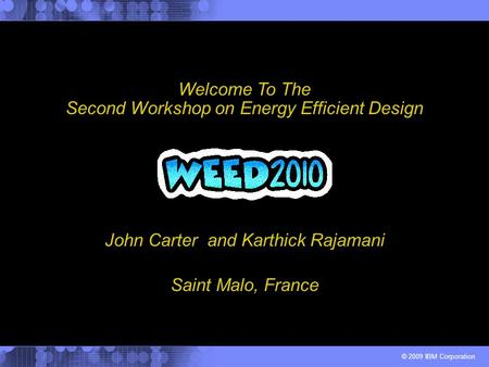 © 2009 IBM Corporation John Carter and Karthick Rajamani Welcome To The Second Workshop on Energy Efficient Design Saint Malo, France.