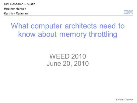 © 2010 IBM Corporation What computer architects need to know about memory throttling WEED 2010 June 20, 2010 IBM Research – Austin Heather Hanson Karthick.