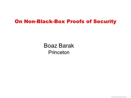 On Non-Black-Box Proofs of Security Boaz Barak Princeton.