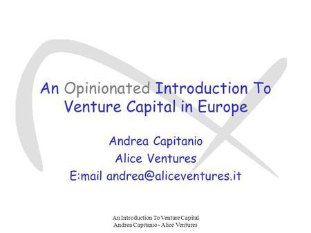 Viewgraph No. 1 An Introduction To Venture Capital Andrea Capitanio - Alice Ventures An Opinionated Introduction To Venture Capital in Europe Andrea Capitanio.
