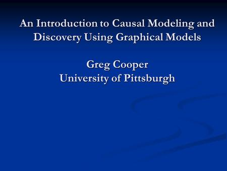 An Introduction to Causal Modeling and Discovery Using Graphical Models Greg Cooper University of Pittsburgh.