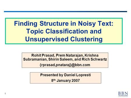 1 Finding Structure in Noisy Text: Topic Classification and Unsupervised Clustering Rohit Prasad, Prem Natarajan, Krishna Subramanian, Shirin Saleem, and.