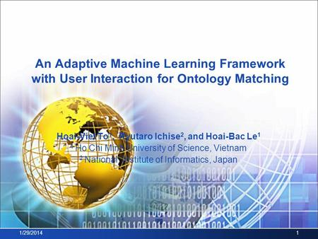 An Adaptive Machine Learning Framework with User Interaction for Ontology Matching Hoai-Viet To 1, Ryutaro Ichise 2, and Hoai-Bac Le 1 1 Ho Chi Minh University.