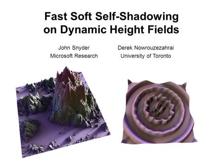 Fast Soft Self-Shadowing on Dynamic Height Fields John Snyder Microsoft Research Derek Nowrouzezahrai University of Toronto.