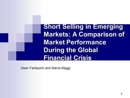 1 Short Selling in Emerging Markets: A Comparison of Market Performance During the Global Financial Crisis Dean Fantazzini and Marrio Maggi.
