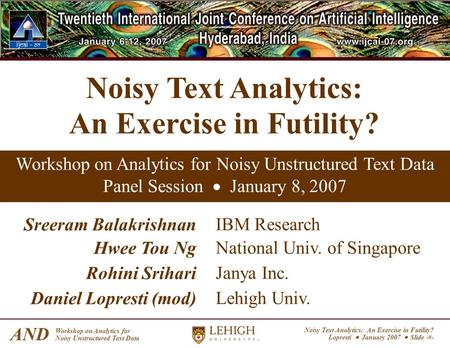Noisy Text Analytics: An Exercise in Futility? Lopresti January 2007 Slide 1 AND Workshop on Analytics for Noisy Unstructured Text Data Noisy Text Analytics: