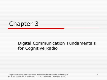 1 Chapter 3 Digital Communication Fundamentals for Cognitive Radio Cognitive Radio Communications and Networks: Principles and Practice By A. M. Wyglinski,