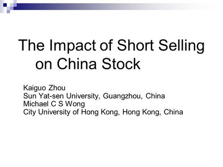 Kaiguo Zhou Sun Yat-sen University, Guangzhou, China Michael C S Wong City University of Hong Kong, Hong Kong, China The Impact of Short Selling on China.