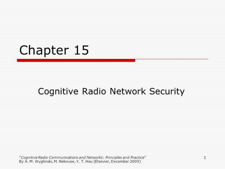 Cognitive Radio Communications and Networks: Principles and Practice By A. M. Wyglinski, M. Nekovee, Y. T. Hou (Elsevier, December 2009) 1 Chapter 15 Cognitive.