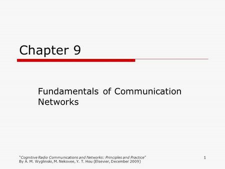 Cognitive Radio Communications and Networks: Principles and Practice By A. M. Wyglinski, M. Nekovee, Y. T. Hou (Elsevier, December 2009) 1 Chapter 9 Fundamentals.