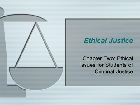 Ethical Justice Chapter Two: Ethical Issues for Students of Criminal Justice.