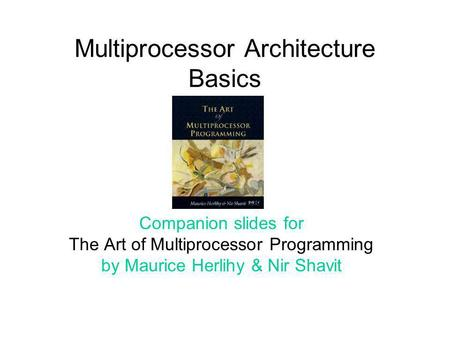 Multiprocessor Architecture Basics Companion slides for The Art of Multiprocessor Programming by Maurice Herlihy & Nir Shavit.