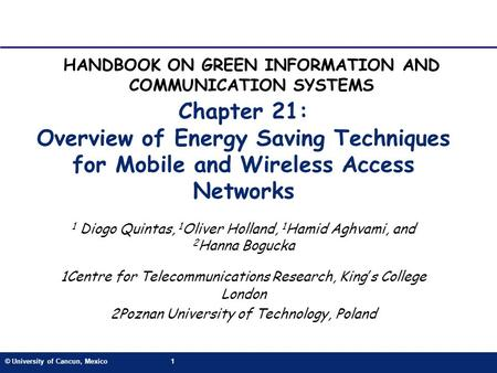 © University of Cancun, Mexico1 Chapter 21: Overview of Energy Saving Techniques for Mobile and Wireless Access Networks 1 Diogo Quintas, 1 Oliver Holland,