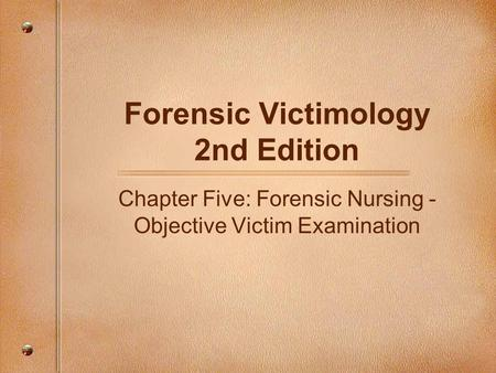 Forensic Victimology 2nd Edition Chapter Five: Forensic Nursing - Objective Victim Examination.