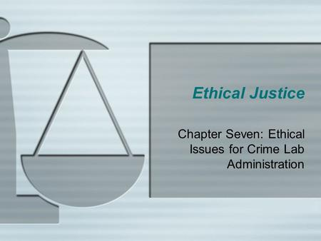 Ethical Justice Chapter Seven: Ethical Issues for Crime Lab Administration.