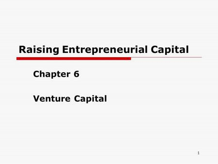 1 Raising Entrepreneurial Capital Chapter 6 Venture Capital.