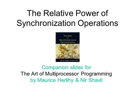 The Relative Power of Synchronization Operations Companion slides for The Art of Multiprocessor Programming by Maurice Herlihy & Nir Shavit.