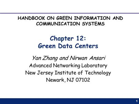 1 Chapter 12: Green Data Centers Yan Zhang and Nirwan Ansari Advanced Networking Laboratory New Jersey Institute of Technology Newark, NJ 07102 HANDBOOK.