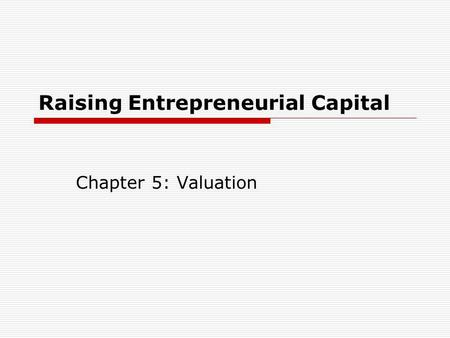 Raising Entrepreneurial Capital Chapter 5: Valuation.
