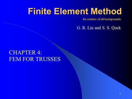 1 Finite Element Method FEM FOR TRUSSES for readers of all backgrounds G. R. Liu and S. S. Quek CHAPTER 4: