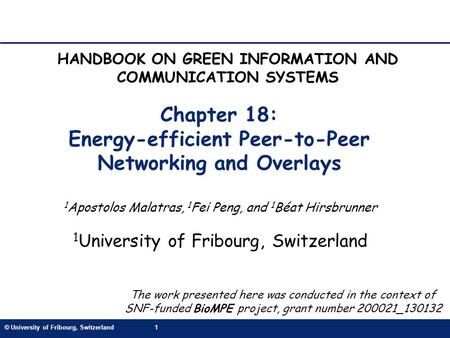 © University of Fribourg, Switzerland1 Chapter 18: Energy-efficient Peer-to-Peer Networking and Overlays 1 Apostolos Malatras, 1 Fei Peng, and 1 Béat Hirsbrunner.