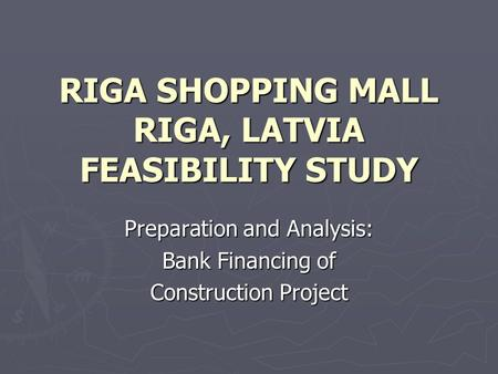 RIGA SHOPPING MALL RIGA, LATVIA FEASIBILITY STUDY Preparation and Analysis: Bank Financing of Construction Project.