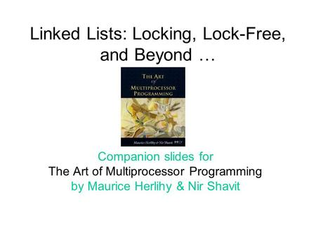 Linked Lists: Locking, Lock-Free, and Beyond … Companion slides for The Art of Multiprocessor Programming by Maurice Herlihy & Nir Shavit.