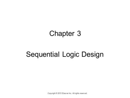1 Copyright © 2013 Elsevier Inc. All rights reserved. Chapter 3 Sequential Logic Design.