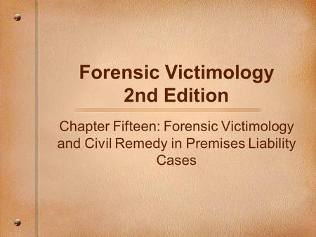 Forensic Victimology 2nd Edition Chapter Fifteen: Forensic Victimology and Civil Remedy in Premises Liability Cases.