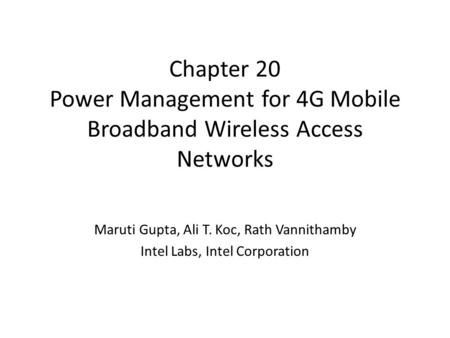 Chapter 20 Power Management for 4G Mobile Broadband Wireless Access Networks Maruti Gupta, Ali T. Koc, Rath Vannithamby Intel Labs, Intel Corporation.