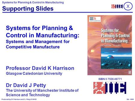 Systems for Planning & Control in Manufacturing Produced by D K Harrison and D J Petty 21/04/02 Sld - 0000 X Supporting Slides Professor David K Harrison.