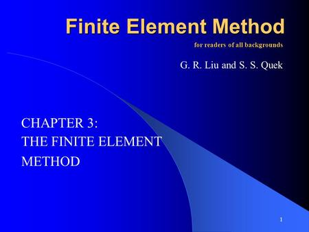 1 Finite Element Method THE FINITE ELEMENT METHOD for readers of all backgrounds G. R. Liu and S. S. Quek CHAPTER 3: