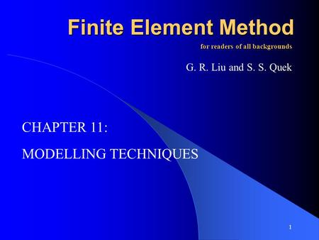 1 Finite Element Method MODELLING TECHNIQUES for readers of all backgrounds G. R. Liu and S. S. Quek CHAPTER 11: