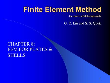 1 Finite Element Method FEM FOR PLATES & SHELLS for readers of all backgrounds G. R. Liu and S. S. Quek CHAPTER 8:
