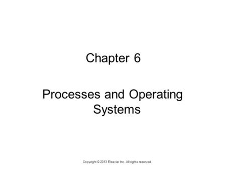 1 Copyright © 2013 Elsevier Inc. All rights reserved. Chapter 6 Processes and Operating Systems.