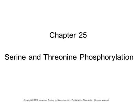 1 Chapter 25 Serine and Threonine Phosphorylation Copyright © 2012, American Society for Neurochemistry. Published by Elsevier Inc. All rights reserved.