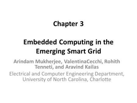 Chapter 3 Embedded Computing in the Emerging Smart Grid Arindam Mukherjee, ValentinaCecchi, Rohith Tenneti, and Aravind Kailas Electrical and Computer.
