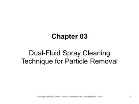 Chapter 03 Dual-Fluid Spray Cleaning Technique for Particle Removal 1Copyright owned by James T. Snow, Masanobu Sato, and Takayoshi Tanaka.