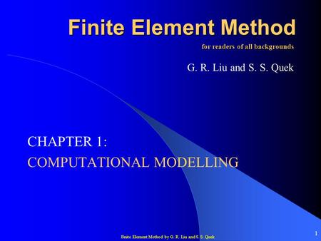 Finite Element Method by G. R. Liu and S. S. Quek 1 Finite Element Method CHAPTER 1: COMPUTATIONAL MODELLING for readers of all backgrounds G. R. Liu and.