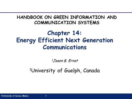 © University of Cancun, Mexico1 Chapter 14: Energy Efficient Next Generation Communications 1 Jason B. Ernst 1 University of Guelph, Canada HANDBOOK ON.