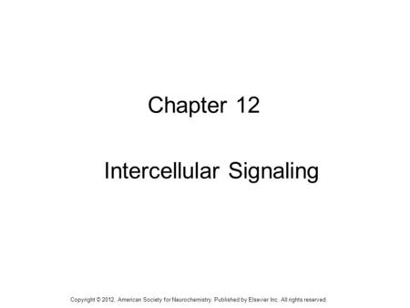 1 Chapter 12 Intercellular Signaling Copyright © 2012, American Society for Neurochemistry. Published by Elsevier Inc. All rights reserved.