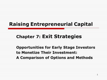 1 Raising Entrepreneurial Capital Chapter 7: Exit Strategies Opportunities for Early Stage Investors to Monetize Their Investment: A Comparison of Options.