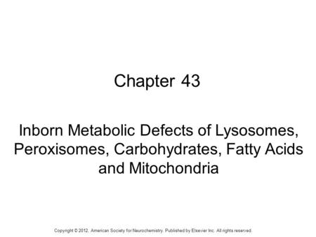 1 Chapter 43 Inborn Metabolic Defects of Lysosomes, Peroxisomes, Carbohydrates, Fatty Acids and Mitochondria Copyright © 2012, American Society for Neurochemistry.