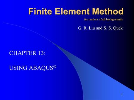 1 Finite Element Method USING ABAQUS for readers of all backgrounds G. R. Liu and S. S. Quek CHAPTER 13: